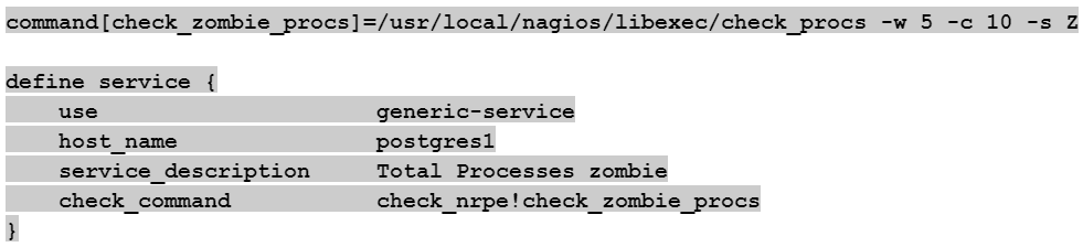 command[check_zombie_procs]=/usr/local/nagios/libexec/check_procs -w 5 -c 10 -s Z  define service {     use                     generic-service     host_name               postgres1     service_description     Total Processes zombie     check_command           check_nrpe!check_zombie_procs }